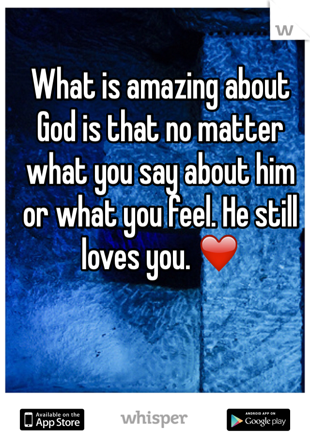 What is amazing about God is that no matter what you say about him or what you feel. He still loves you. ❤️