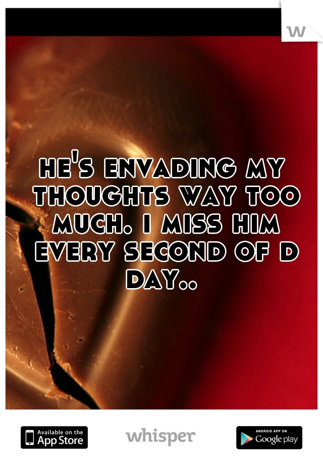he's envading my thoughts way too much. i miss him every second of d day..