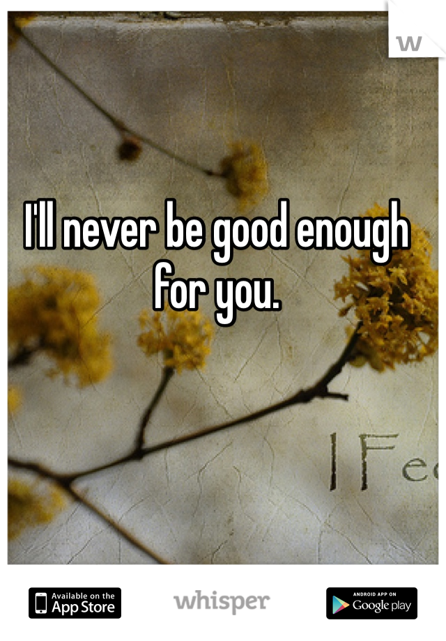 I'll never be good enough for you.