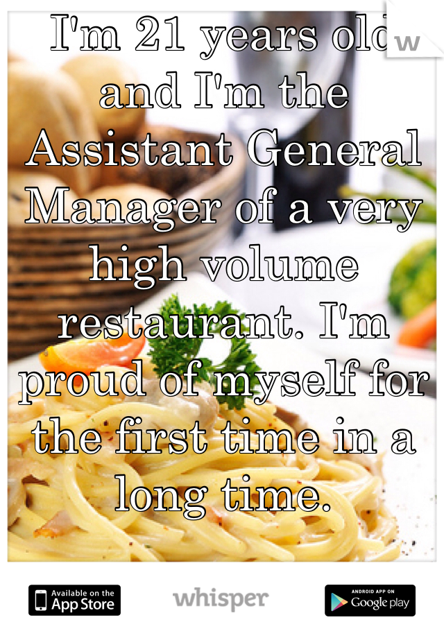 I'm 21 years old and I'm the Assistant General Manager of a very high volume restaurant. I'm proud of myself for the first time in a long time.