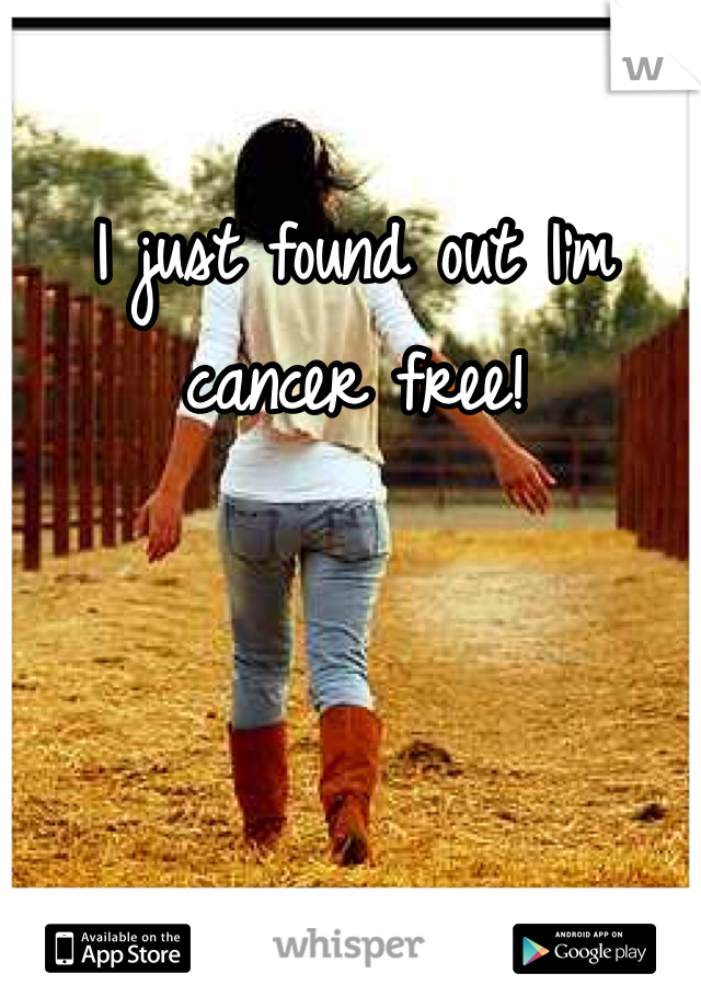 I just found out I'm cancer free!