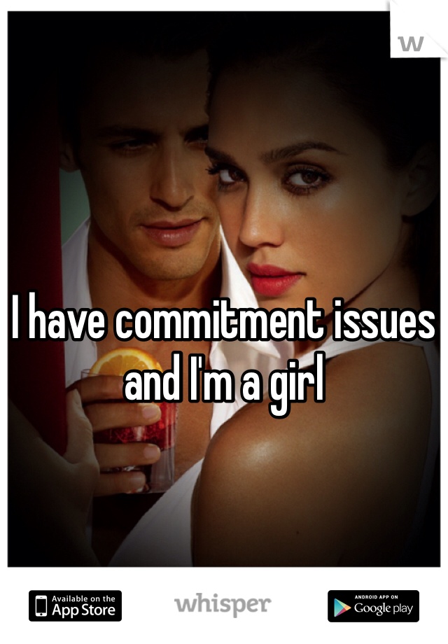 I have commitment issues and I'm a girl