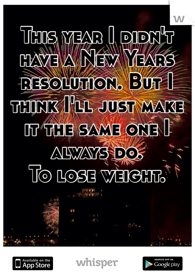 This year I didn't have a New Years resolution. But I think I'll just make it the same one I always do.  To lose weight.