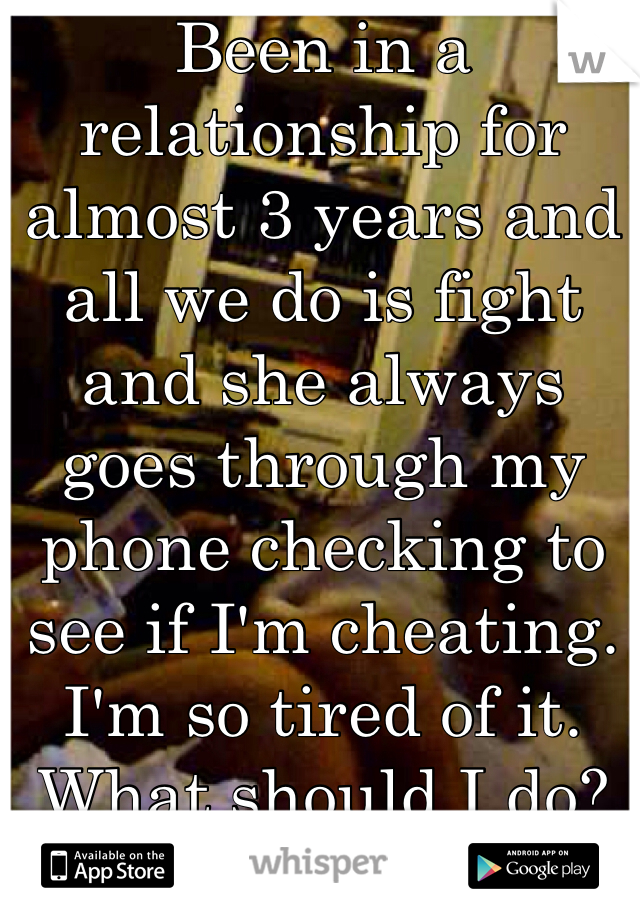 Been in a relationship for almost 3 years and all we do is fight and she always goes through my phone checking to see if I'm cheating. I'm so tired of it. What should I do?