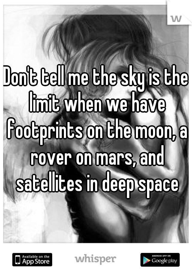 Don't tell me the sky is the limit when we have footprints on the moon, a rover on mars, and satellites in deep space