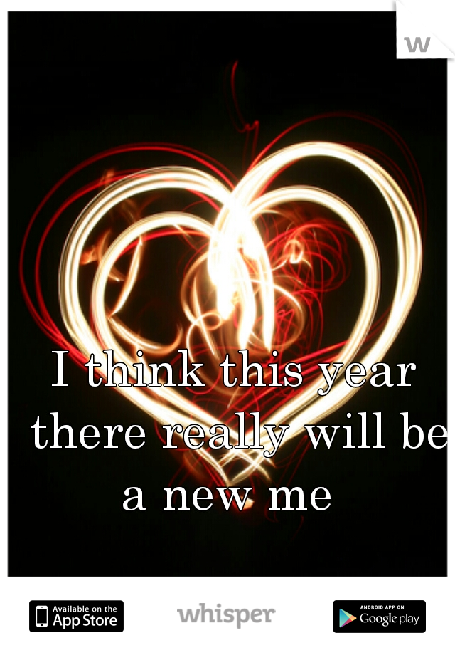 I think this year there really will be a new me