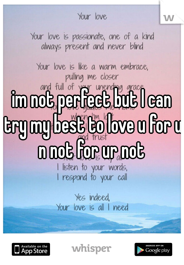im not perfect but I can try my best to love u for u n not for ur not