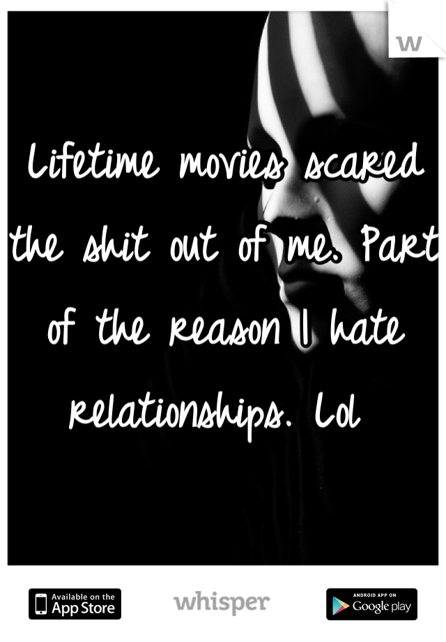 Lifetime movies scared the shit out of me. Part of the reason I hate relationships. Lol