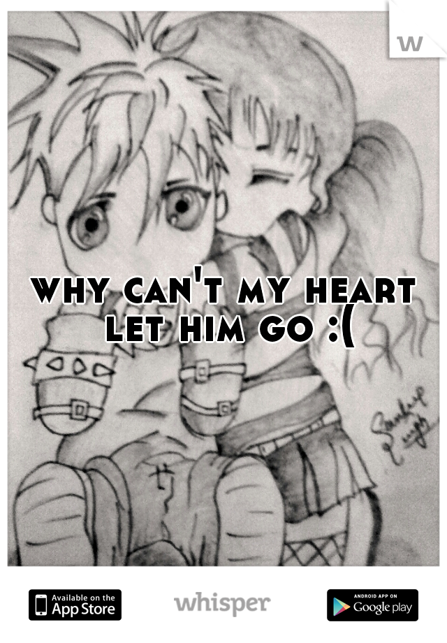 why can't my heart let him go :(