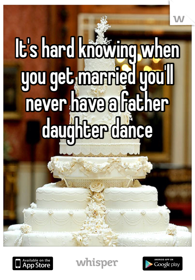 It's hard knowing when you get married you'll never have a father daughter dance