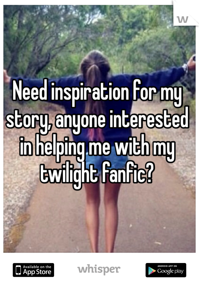 Need inspiration for my story, anyone interested in helping me with my twilight fanfic?