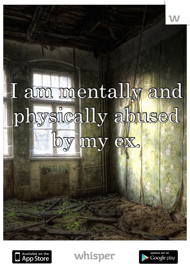I am mentally and physically abused by my ex.