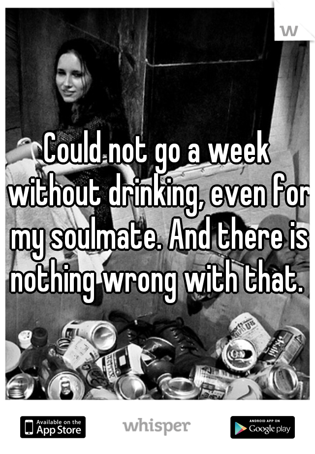 Could not go a week without drinking, even for my soulmate. And there is nothing wrong with that.
