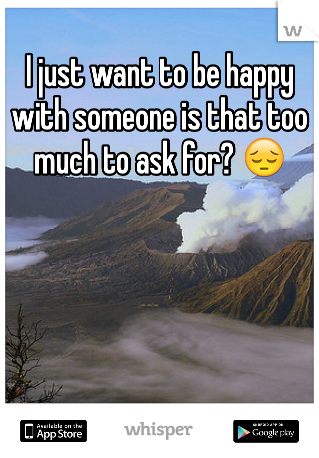 I just want to be happy with someone is that too much to ask for? 😔