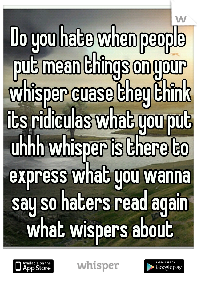 Do you hate when people put mean things on your whisper cuase they think its ridiculas what you put uhhh whisper is there to express what you wanna say so haters read again what wispers about