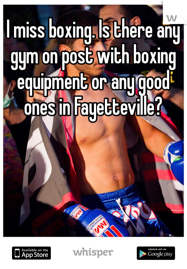 I miss boxing. Is there any gym on post with boxing equipment or any good ones in Fayetteville?