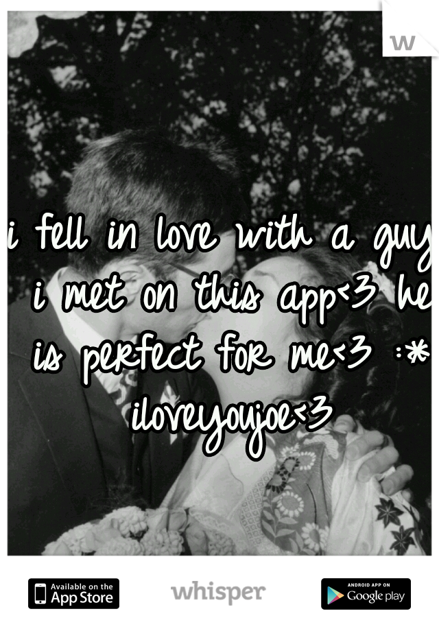 i fell in love with a guy i met on this app<3 he is perfect for me<3 :* iloveyoujoe<3