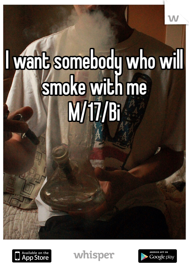 I want somebody who will smoke with me  M/17/Bi