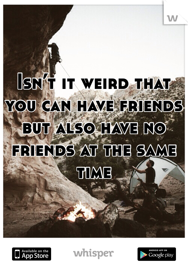 Isn't it weird that you can have friends but also have no friends at the same time