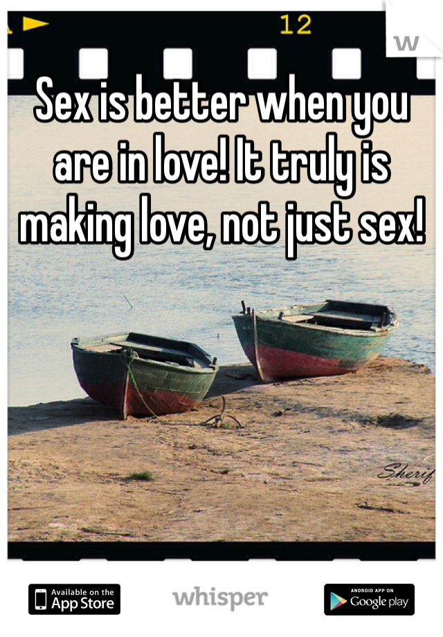 Sex is better when you are in love! It truly is making love, not just sex!