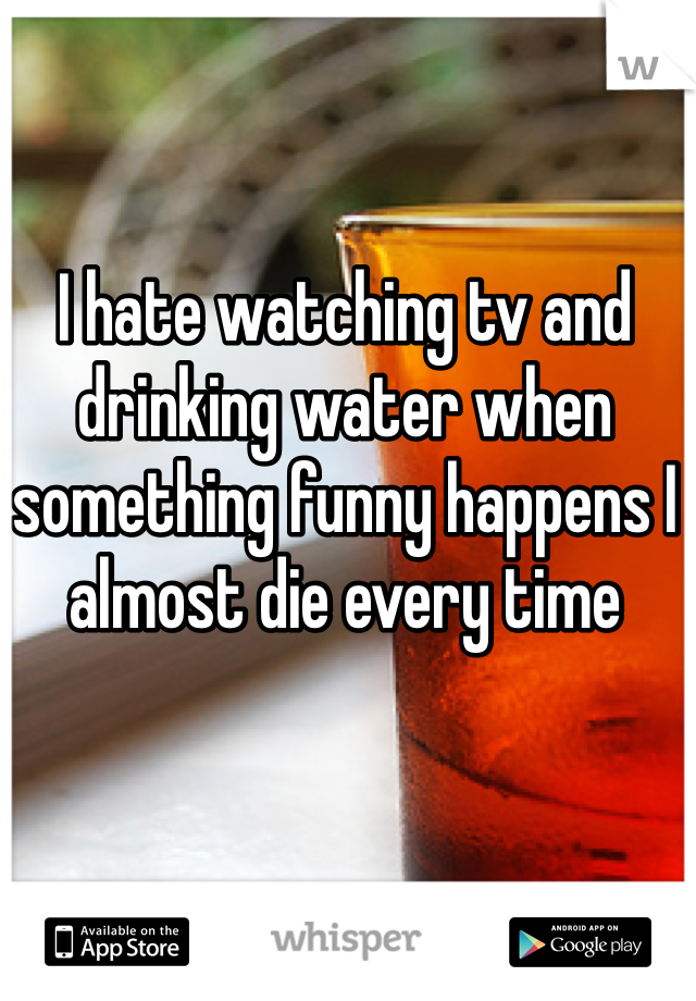 I hate watching tv and drinking water when something funny happens I almost die every time