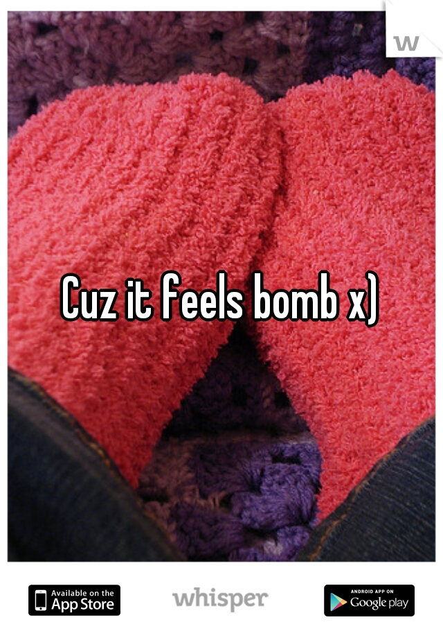 Cuz it feels bomb x)