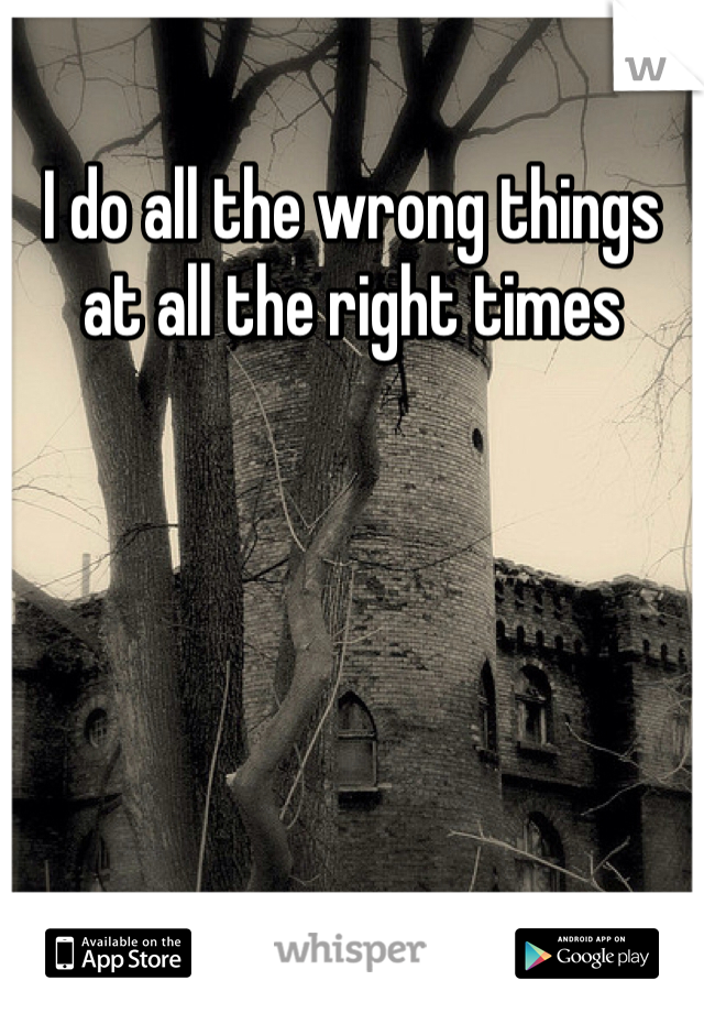 I do all the wrong things at all the right times