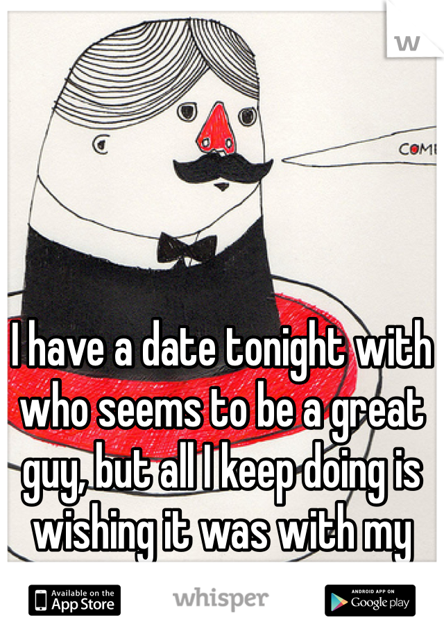 I have a date tonight with who seems to be a great guy, but all I keep doing is wishing it was with my ex...