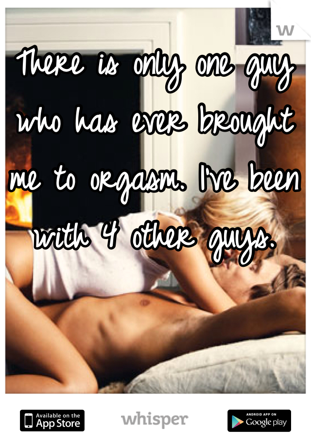 There is only one guy who has ever brought me to orgasm. I've been with 4 other guys.