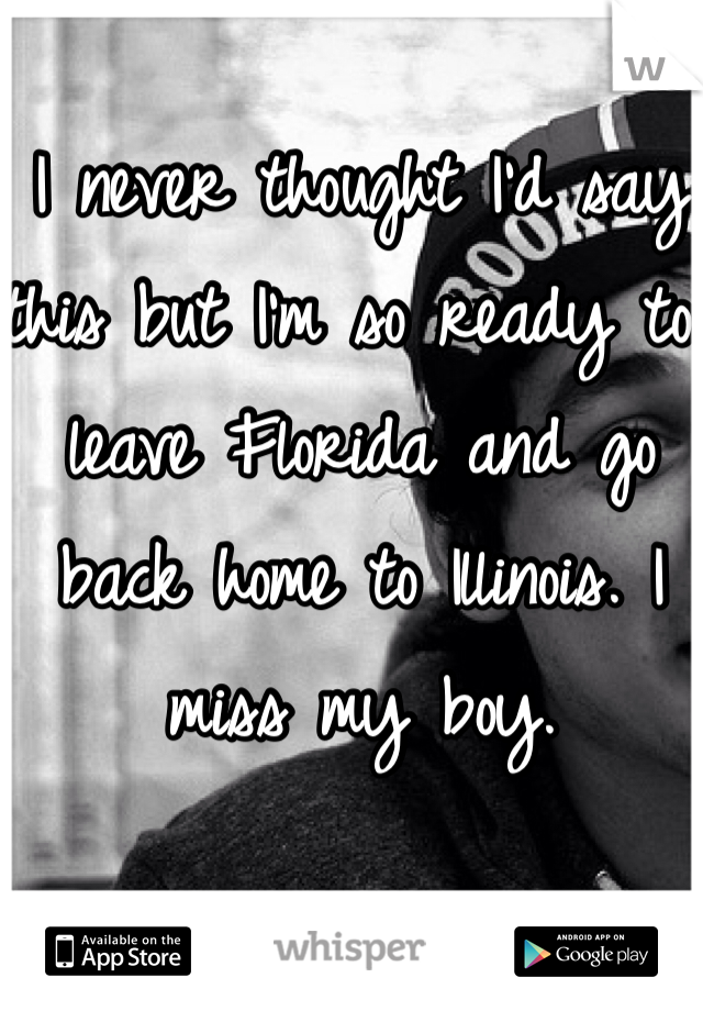 I never thought I'd say this but I'm so ready to leave Florida and go back home to Illinois. I miss my boy.