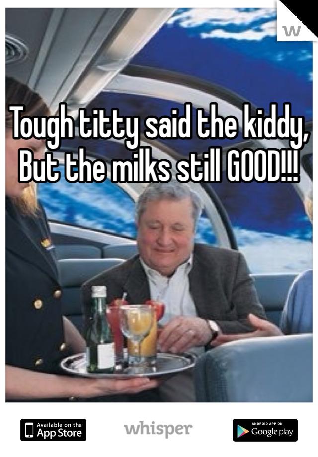 Tough titty said the kiddy, But the milks still GOOD!!!