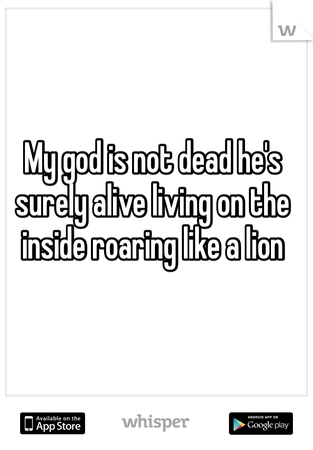 My god is not dead he's surely alive living on the inside roaring like a lion