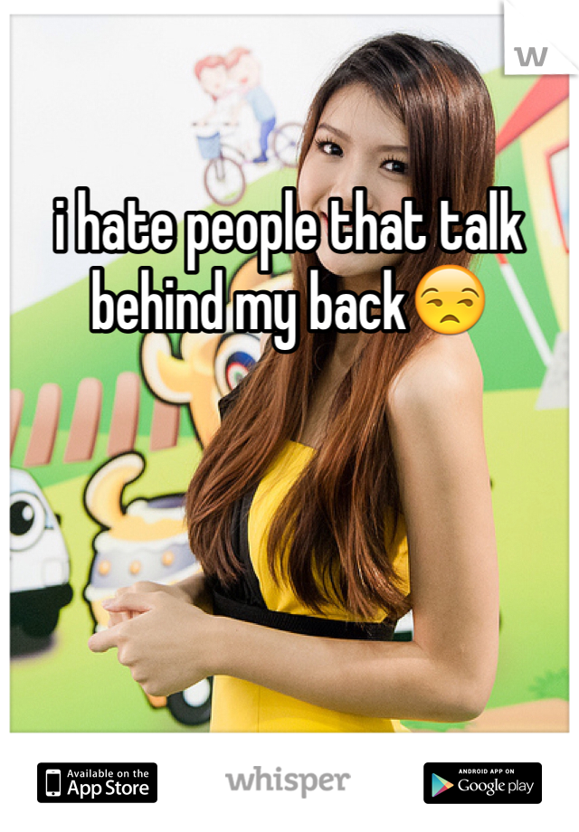 i hate people that talk behind my back😒