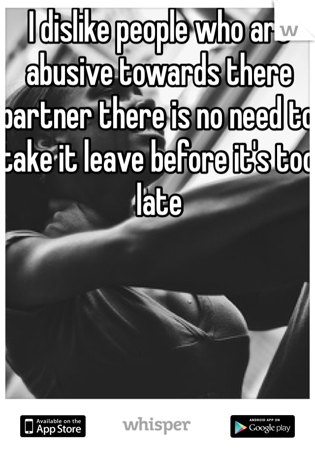 I dislike people who are abusive towards there partner there is no need to take it leave before it's too late