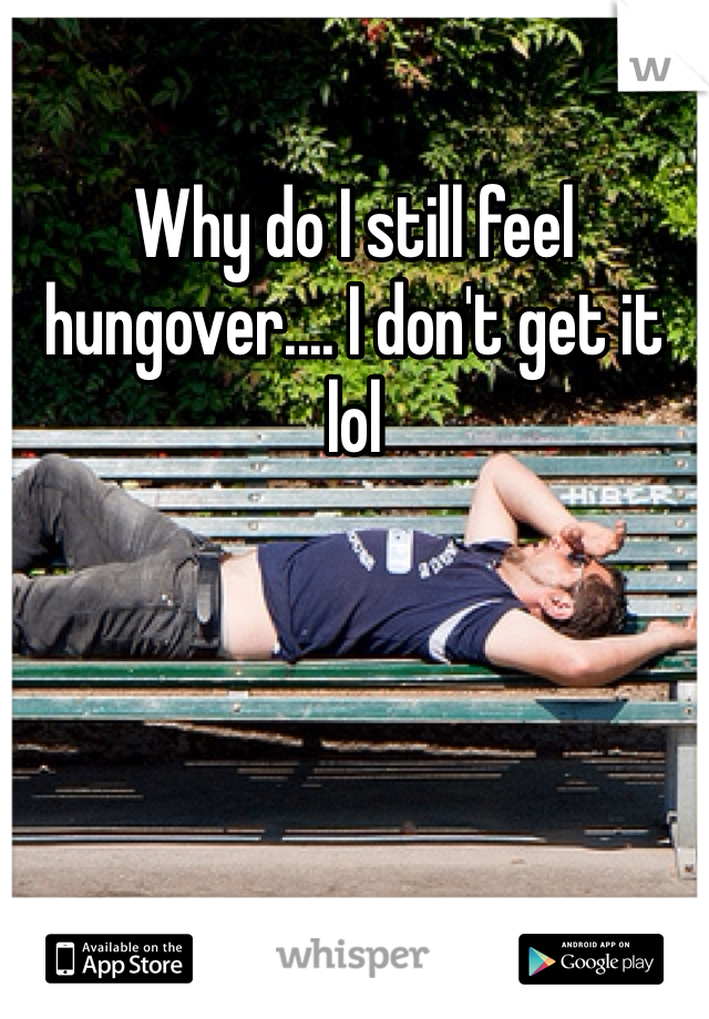 Why do I still feel hungover.... I don't get it lol