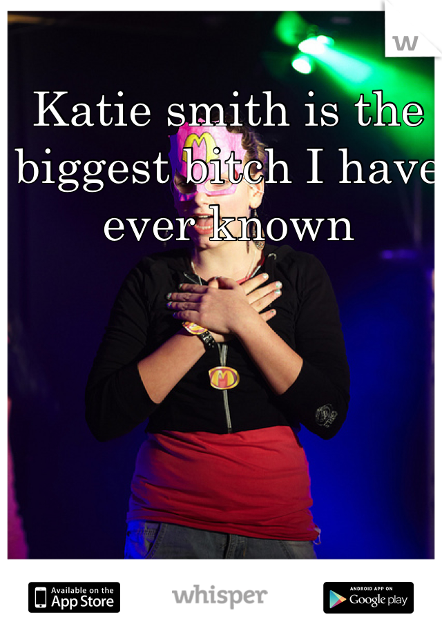 Katie smith is the biggest bitch I have ever known