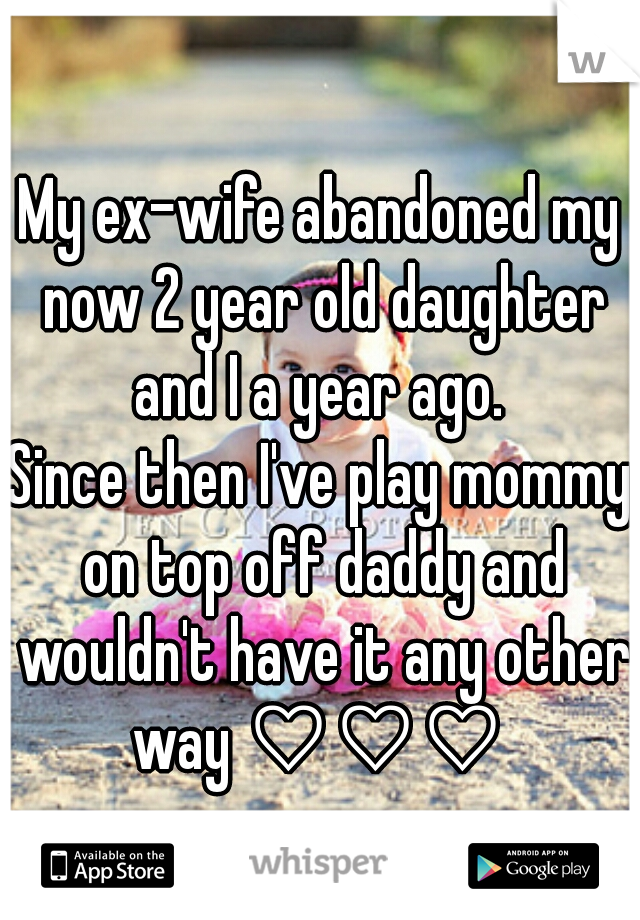 My ex-wife abandoned my now 2 year old daughter and I a year ago.   Since then I've play mommy on top off daddy and wouldn't have it any other way ♡♡♡