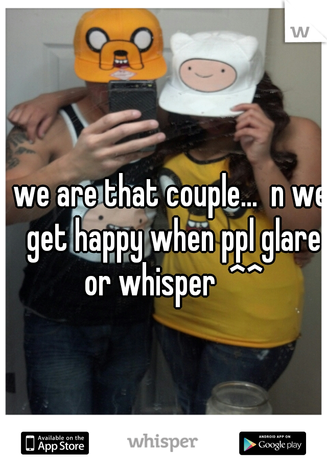 we are that couple...  n we get happy when ppl glare or whisper  ^^