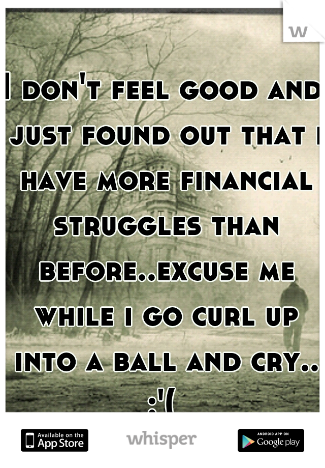 I don't feel good and just found out that i have more financial struggles than before..excuse me while i go curl up into a ball and cry.. :'(