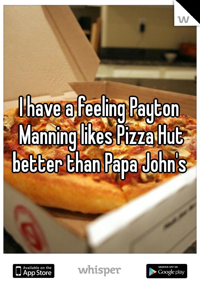 I have a feeling Payton Manning likes Pizza Hut better than Papa John's