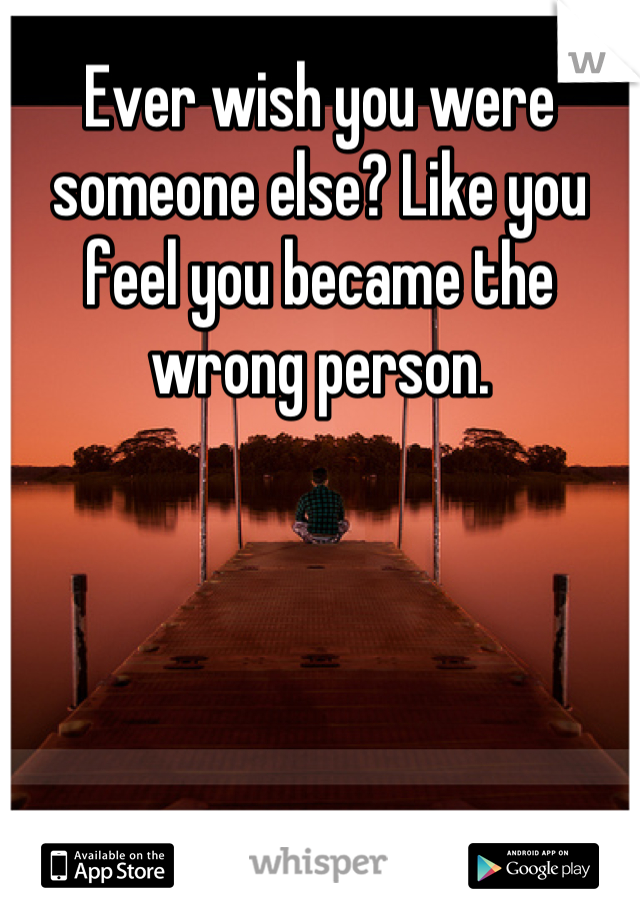 Ever wish you were someone else? Like you feel you became the wrong person.