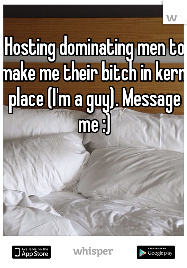 Hosting dominating men to make me their bitch in kern place (I'm a guy). Message me :)