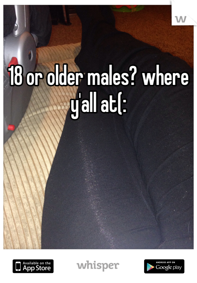 18 or older males? where y'all at(: