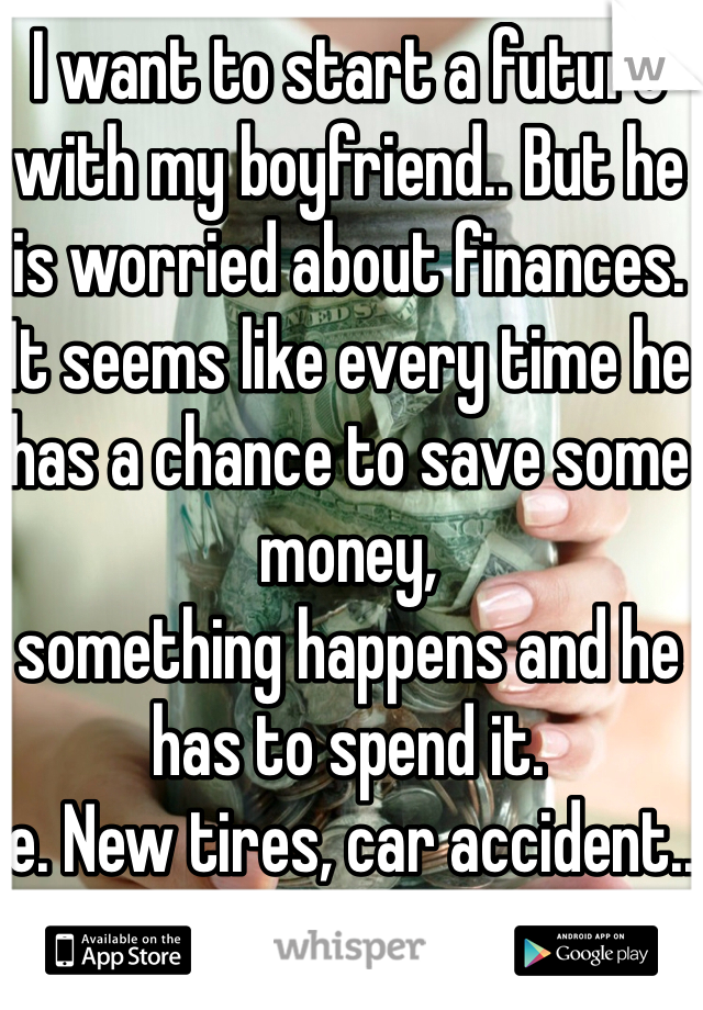 I want to start a future with my boyfriend.. But he is worried about finances.  It seems like every time he has a chance to save some money, something happens and he has to spend it.  ie. New tires, car accident..  💎