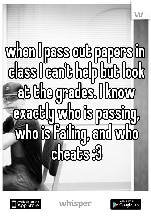 when I pass out papers in class I can't help but look at the grades. I know exactly who is passing, who is failing, and who cheats :3