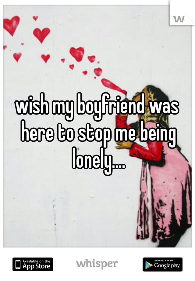 wish my boyfriend was here to stop me being lonely....
