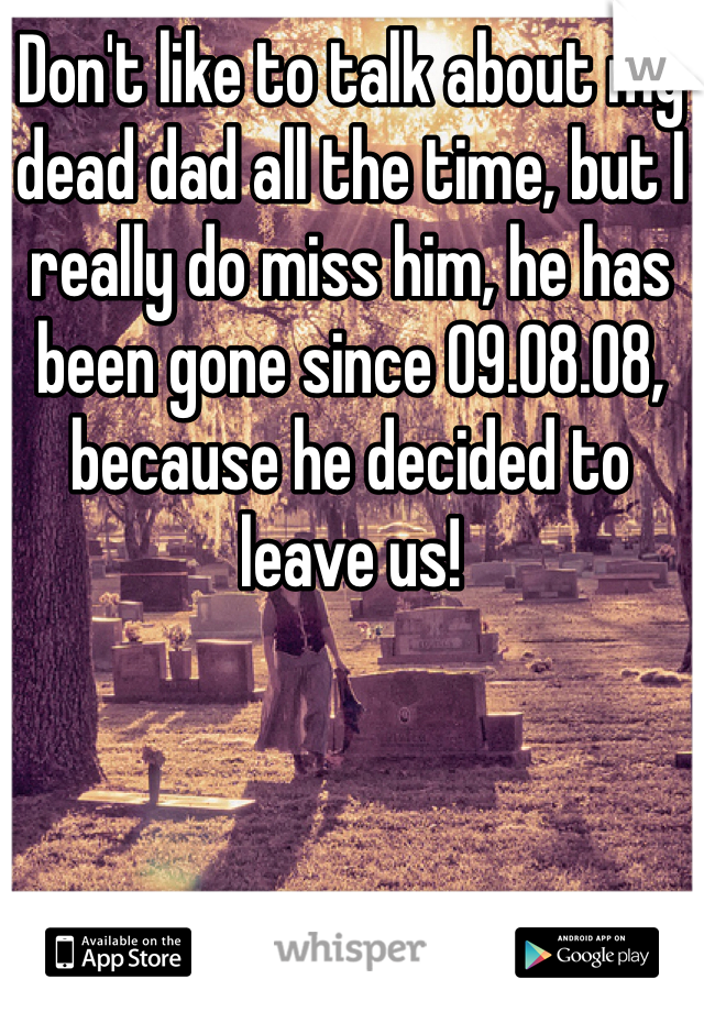 Don't like to talk about my dead dad all the time, but I really do miss him, he has been gone since 09.08.08, because he decided to leave us!