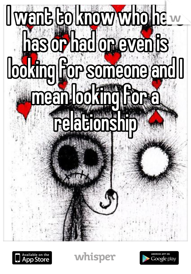 I want to know who here has or had or even is looking for someone and I mean looking for a relationship