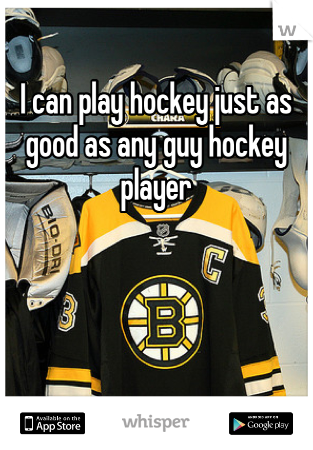 I can play hockey just as good as any guy hockey player