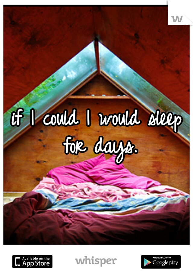 if I could I would sleep for days.